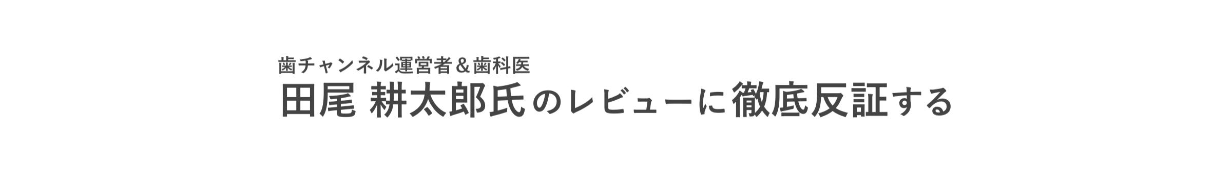 歯チャンネル・田尾耕太郎のレビューへ徹底反証