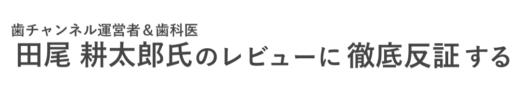 歯チャンネル・田尾耕太郎氏のレビューに徹底反証